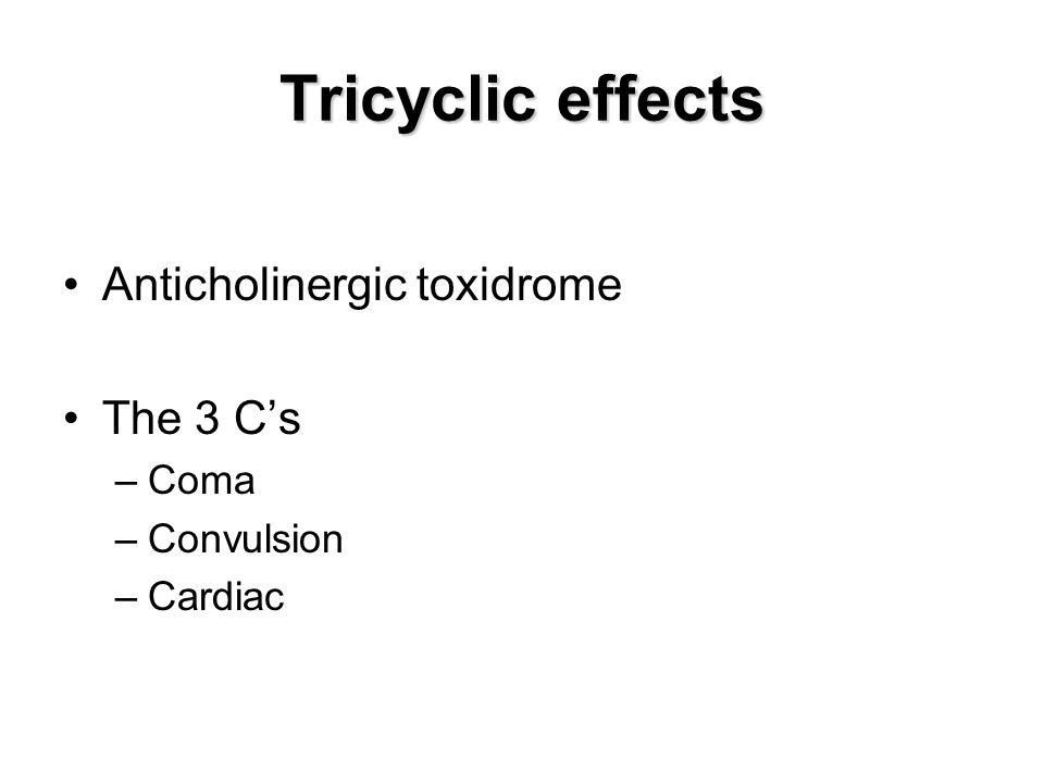 Tricyclic effects Anticholinergic toxidrome The 3 C's Coma Convulsion