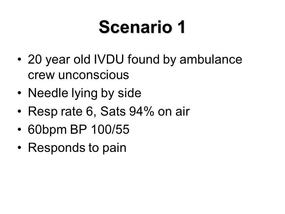 Scenario 1 20 year old IVDU found by ambulance crew unconscious