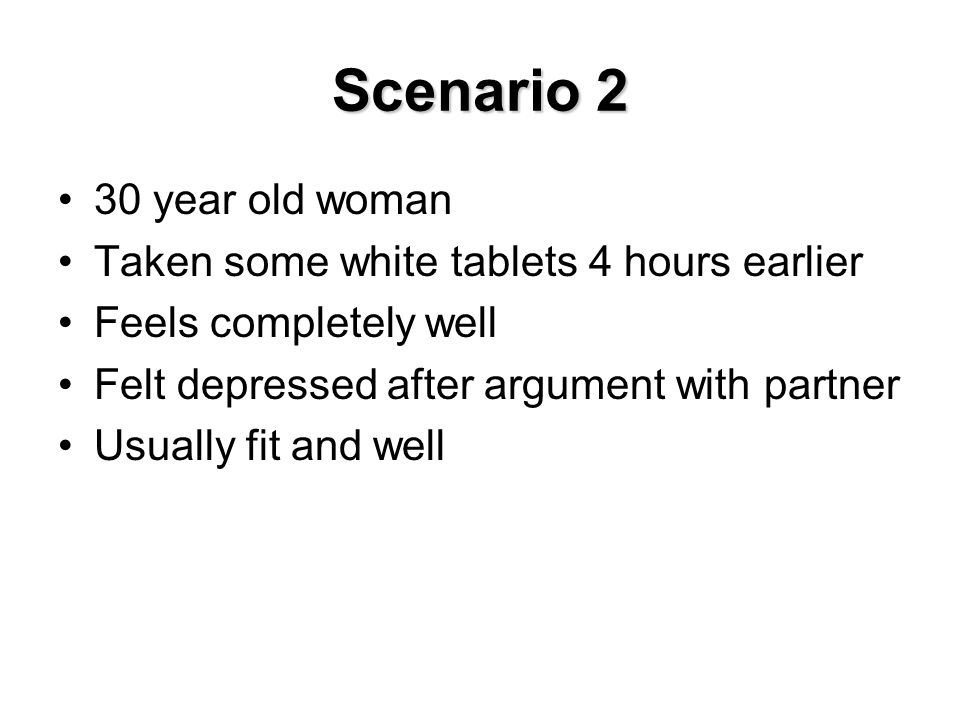 Scenario 2 30 year old woman Taken some white tablets 4 hours earlier
