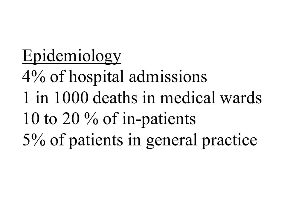 Epidemiology 4% of hospital admissions 1 in 1000 deaths in medical wards 10 to 20 % of in-patients 5% of patients in general practice