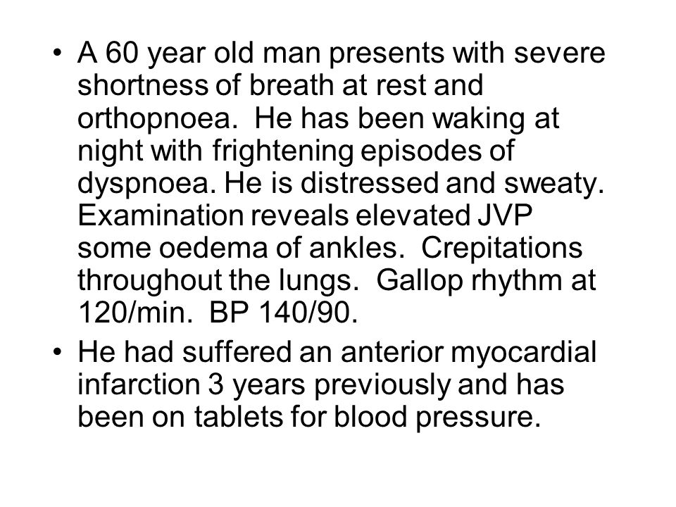 A 60 year old man presents with severe shortness of breath at rest and orthopnoea. He has been waking at night with frightening episodes of dyspnoea. He is distressed and sweaty. Examination reveals elevated JVP some oedema of ankles. Crepitations throughout the lungs. Gallop rhythm at 120/min. BP 140/90.