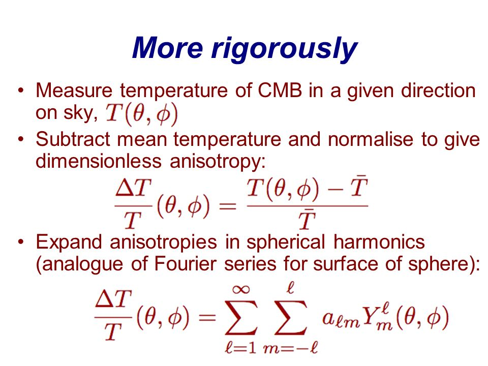 More rigorously Measure temperature of CMB in a given direction on sky, Subtract mean temperature and normalise to give dimensionless anisotropy: