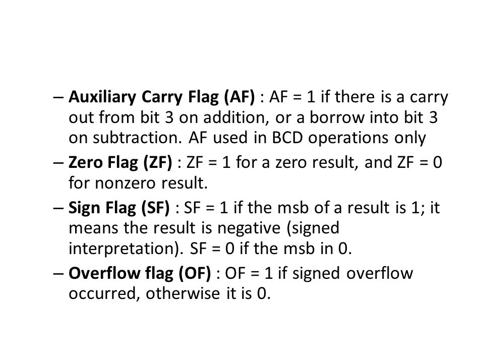 Auxiliary Carry Flag (AF) : AF = 1 if there is a carry out from bit 3 on addition, or a borrow into bit 3 on subtraction. AF used in BCD operations only