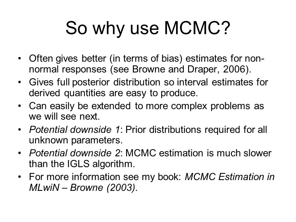 So why use MCMC Often gives better (in terms of bias) estimates for non-normal responses (see Browne and Draper, 2006).