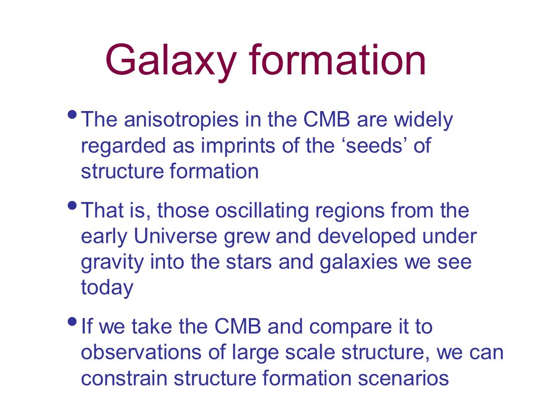 Galaxy formation The anisotropies in the CMB are widely regarded as imprints of the 'seeds' of structure formation.