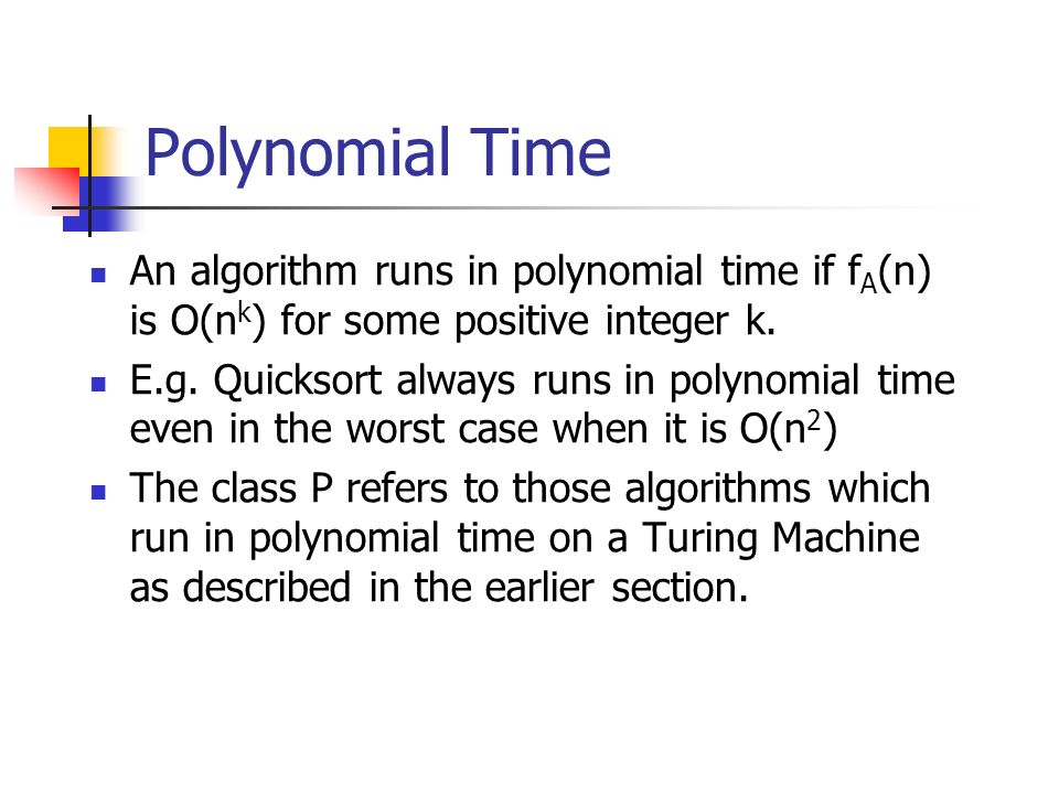 Polynomial Time An algorithm runs in polynomial time if fA(n) is O(nk) for some positive integer k.