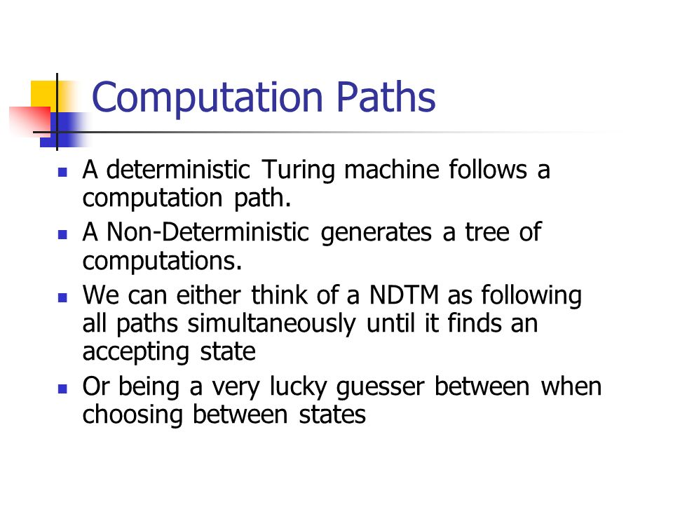 Computation Paths A deterministic Turing machine follows a computation path. A Non-Deterministic generates a tree of computations.