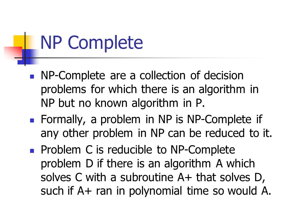 NP Complete NP-Complete are a collection of decision problems for which there is an algorithm in NP but no known algorithm in P.