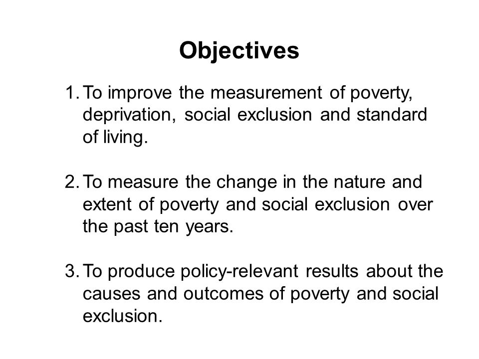 ObjectivesTo improve the measurement of poverty, deprivation, social exclusion and standard of living.