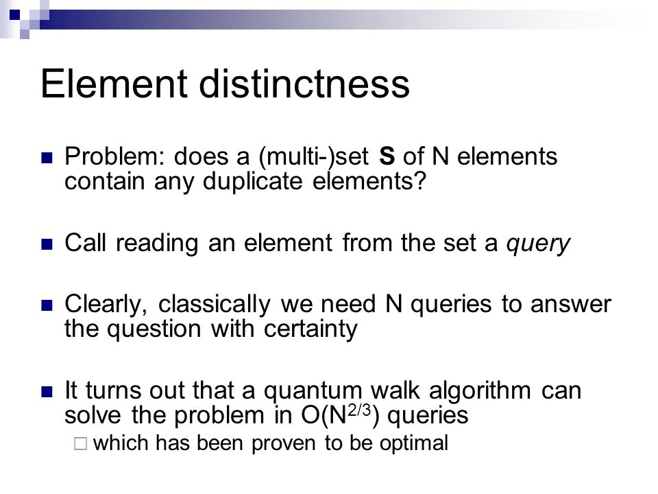 Element distinctness Problem: does a (multi-)set S of N elements contain any duplicate elements Call reading an element from the set a query.