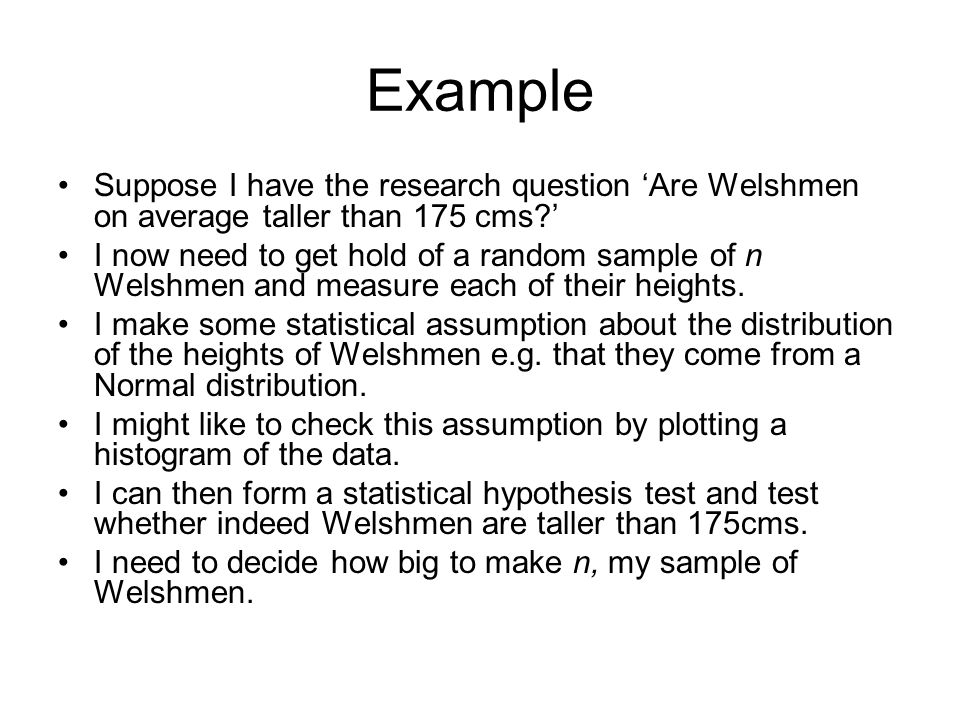 Example Suppose I have the research question 'Are Welshmen on average taller than 175 cms '