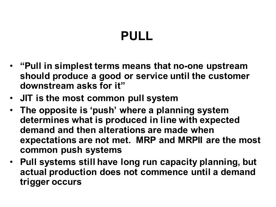 PULL Pull in simplest terms means that no-one upstream should produce a good or service until the customer downstream asks for it