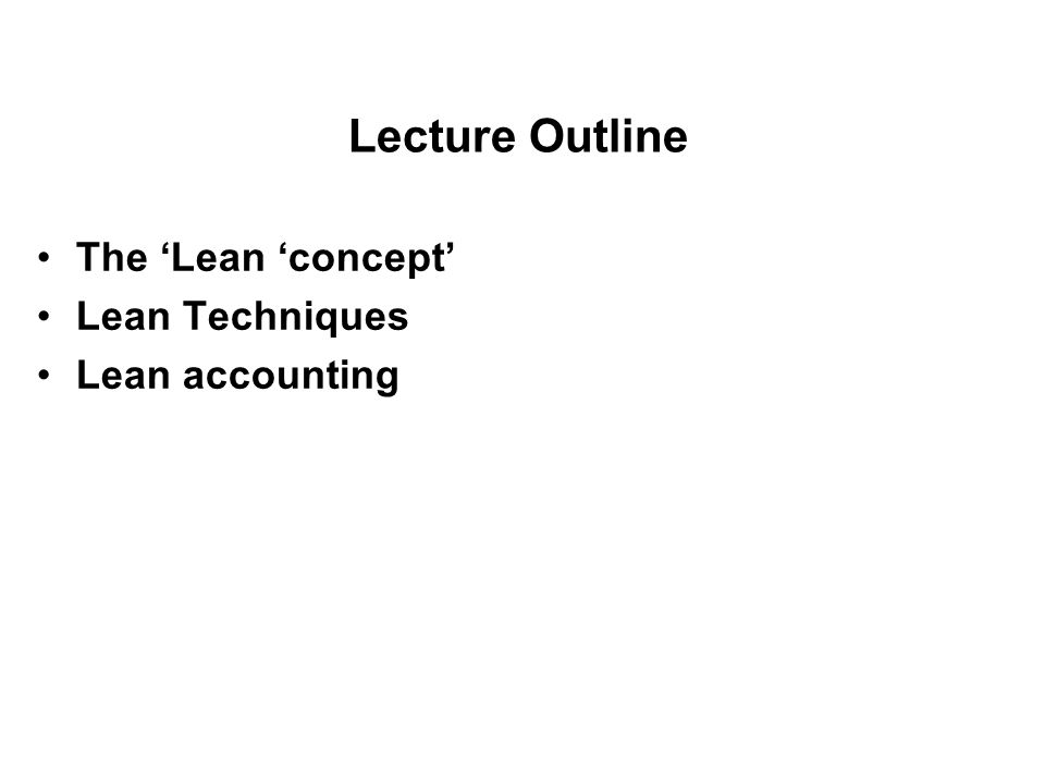 Lecture Outline The 'Lean 'concept' Lean Techniques Lean accounting