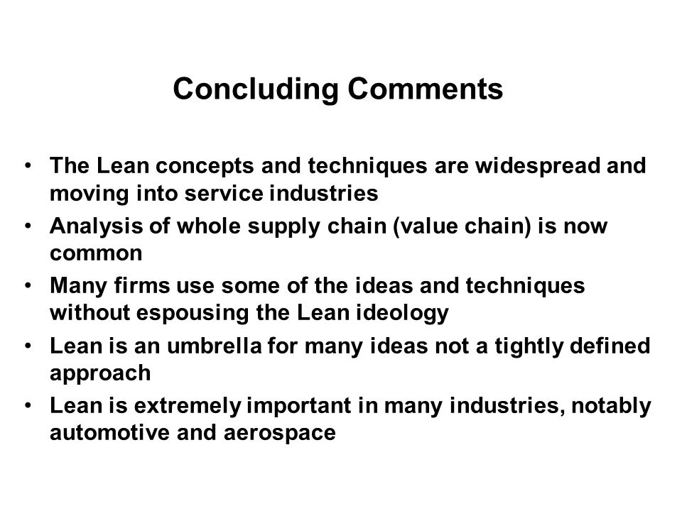 Concluding Comments The Lean concepts and techniques are widespread and moving into service industries.