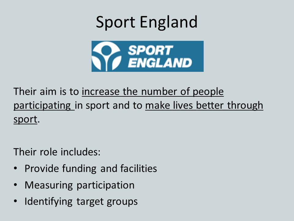 Sport England Their aim is to increase the number of people participating in sport and to make lives better through sport.