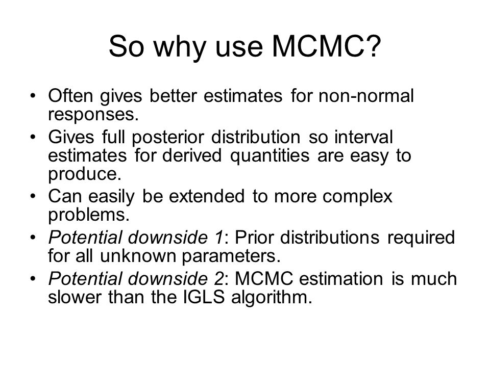 So why use MCMC Often gives better estimates for non-normal responses.