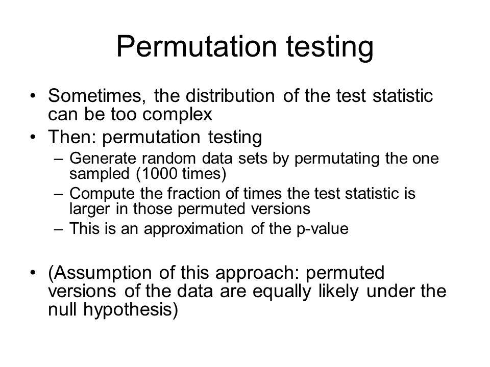 Permutation testing Sometimes, the distribution of the test statistic can be too complex. Then: permutation testing.