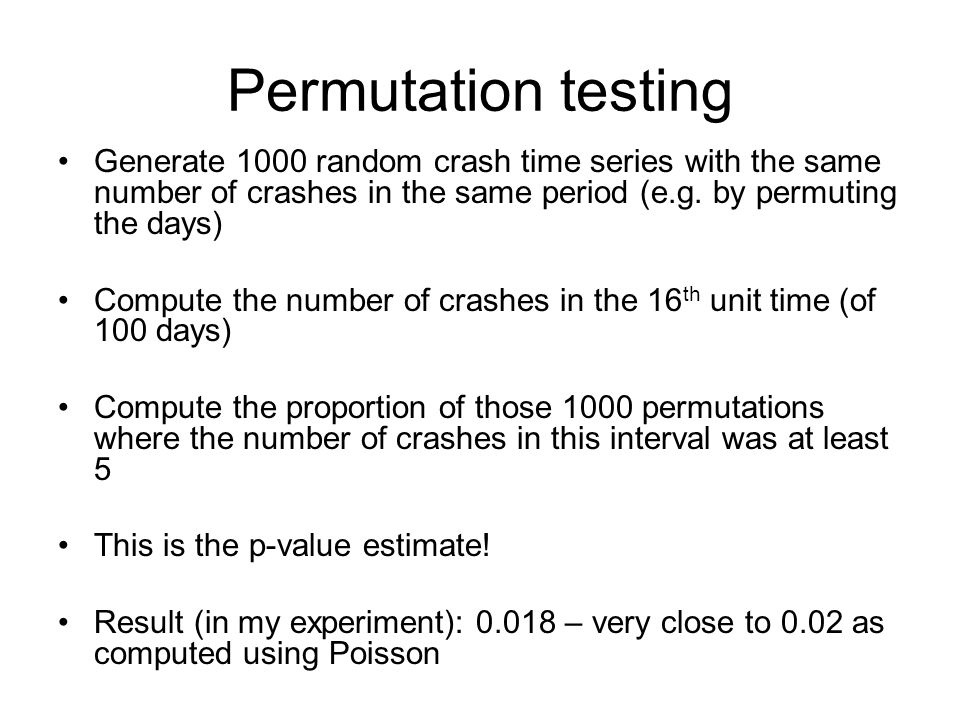 Permutation testing Generate 1000 random crash time series with the same number of crashes in the same period (e.g. by permuting the days)