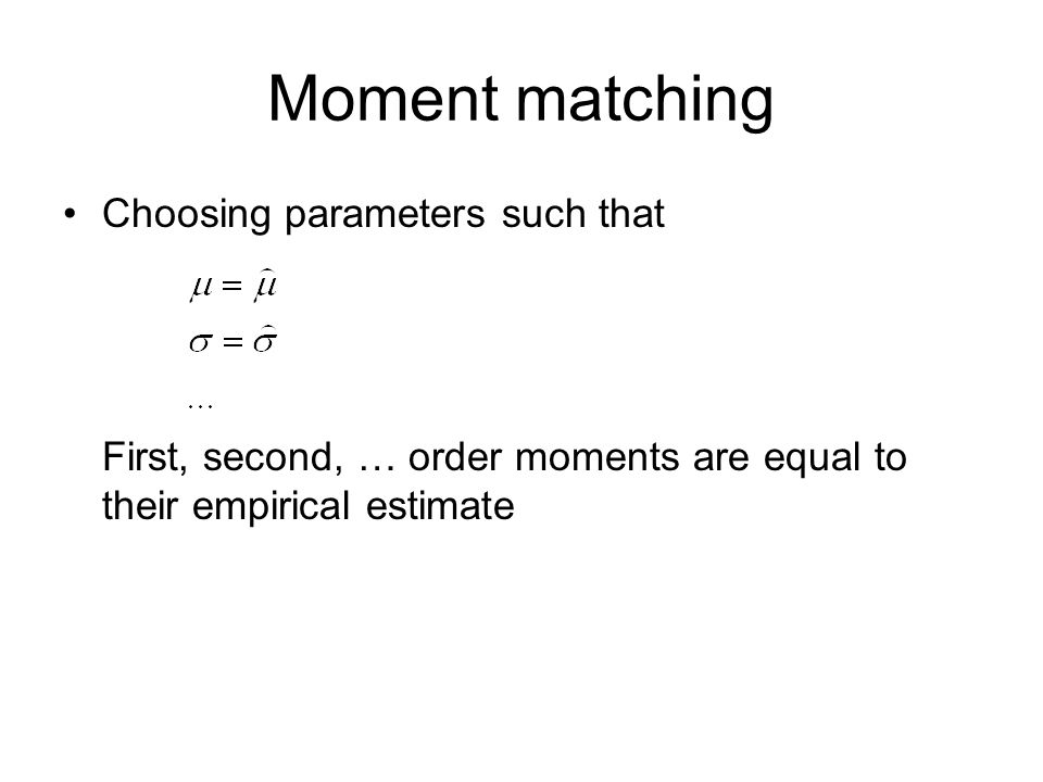 Moment matching Choosing parameters such that First, second, … order moments are equal to their empirical estimate.