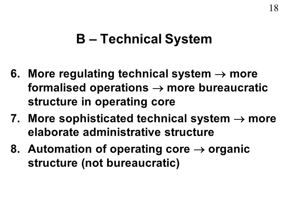 B – Technical System More regulating technical system  more formalised operations  more bureaucratic structure in operating core.