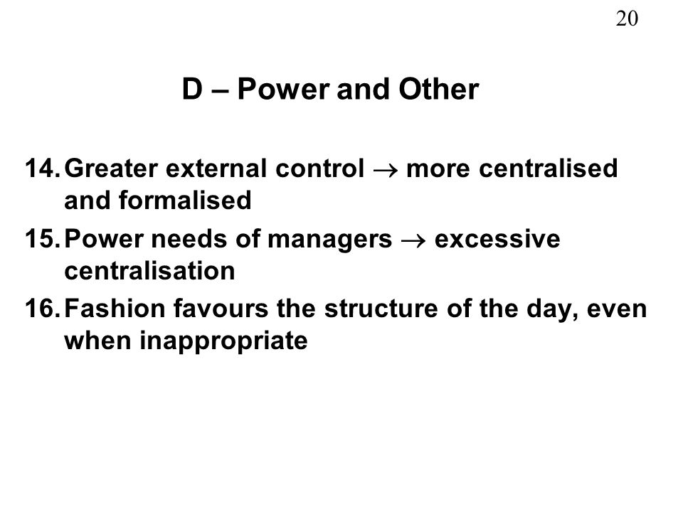 D – Power and Other Greater external control  more centralised and formalised. Power needs of managers  excessive centralisation.