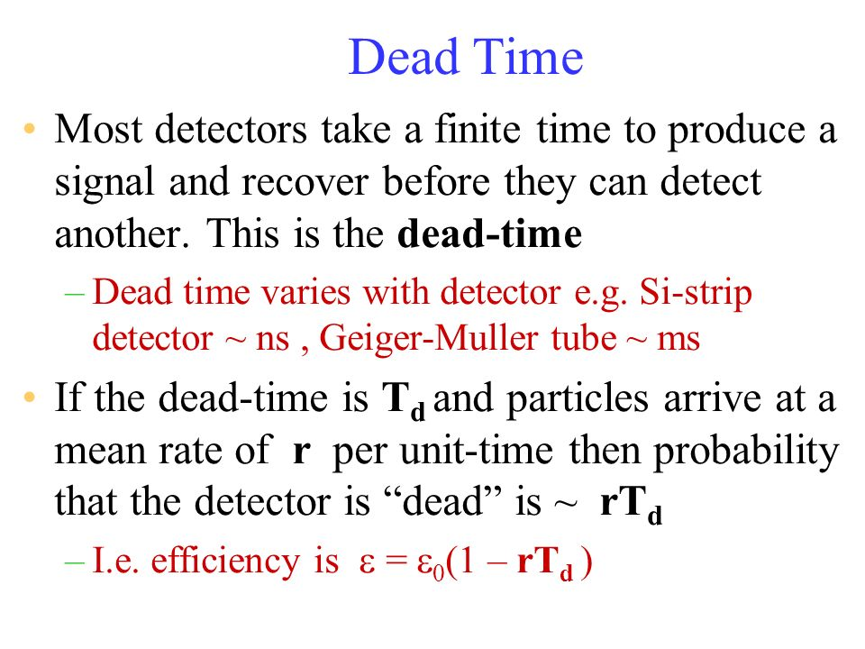 Dead Time Most detectors take a finite time to produce a signal and recover before they can detect another. This is the dead-time.