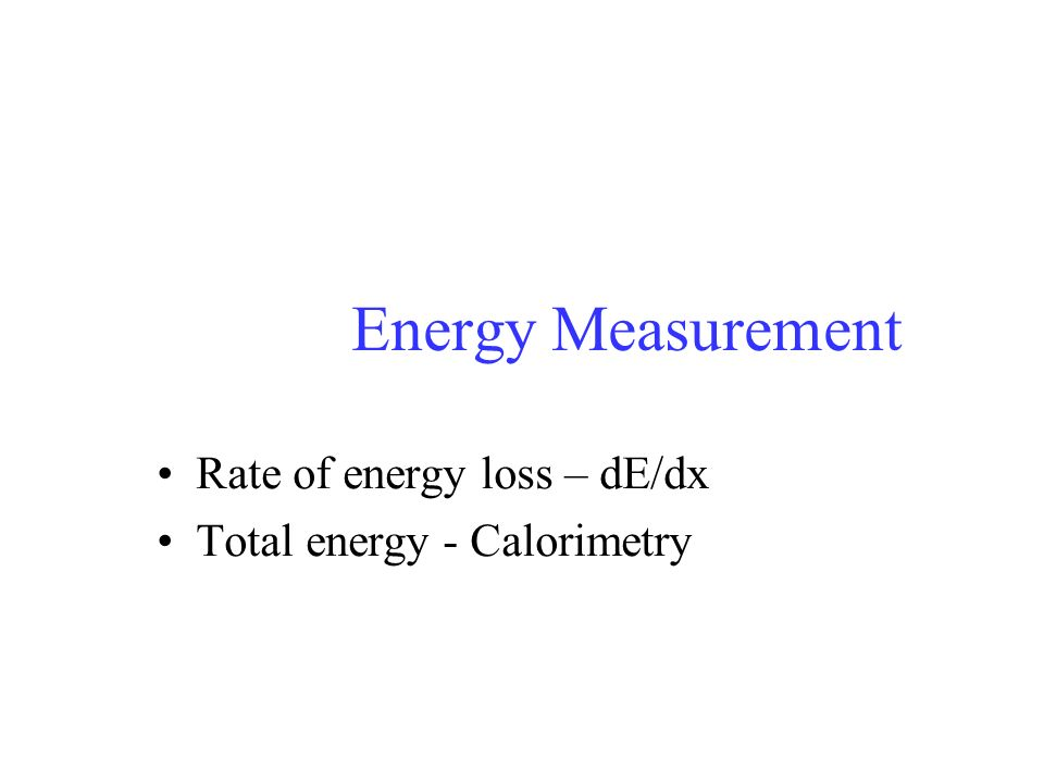 Rate of energy loss – dE/dx Total energy - Calorimetry