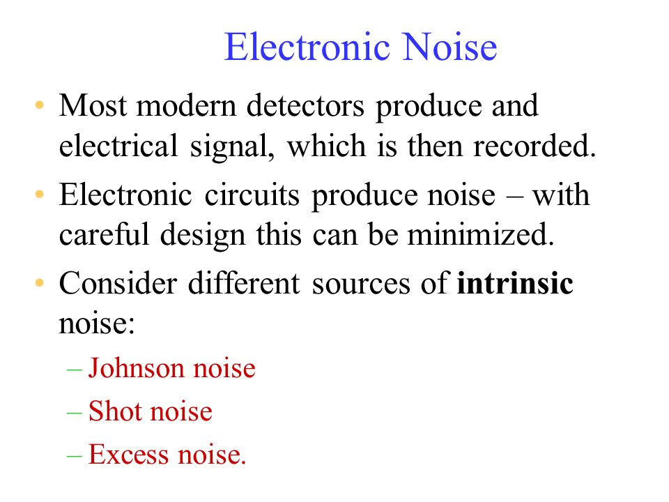 Electronic Noise Most modern detectors produce and electrical signal, which is then recorded.