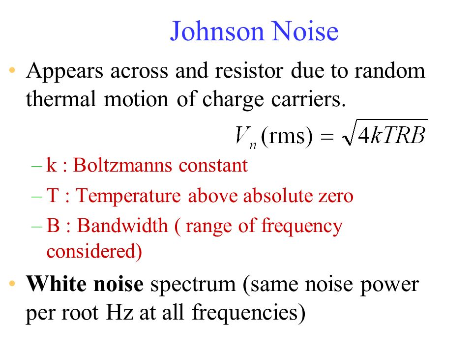 Johnson Noise Appears across and resistor due to random thermal motion of charge carriers. k : Boltzmanns constant.