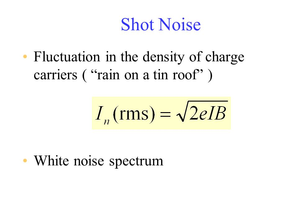 Shot Noise Fluctuation in the density of charge carriers ( rain on a tin roof ) White noise spectrum.