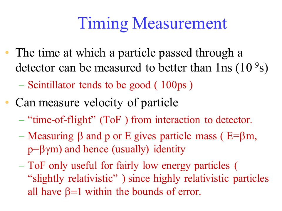 Timing Measurement The time at which a particle passed through a detector can be measured to better than 1ns (10-9s)