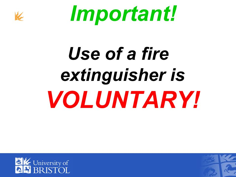 Use of a fire extinguisher is VOLUNTARY!