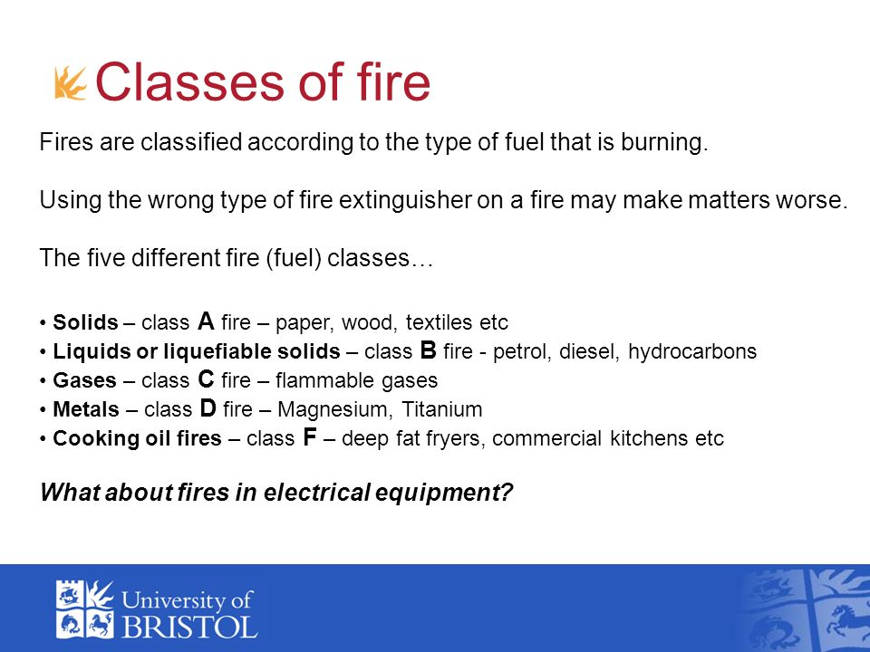 Classes of fire Fires are classified according to the type of fuel that is burning.