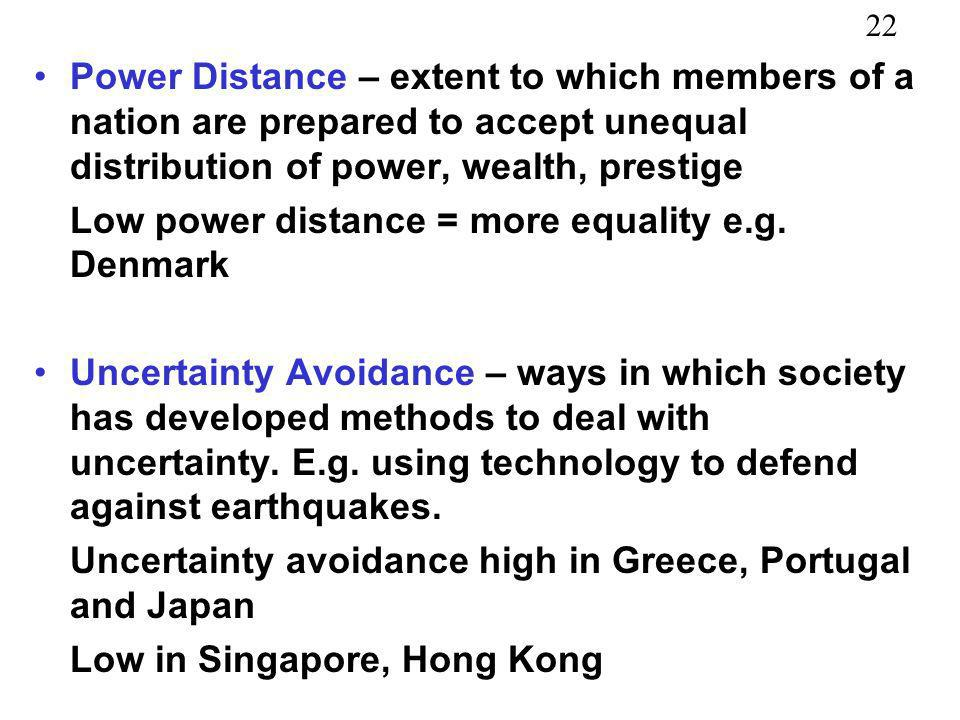 Power Distance – extent to which members of a nation are prepared to accept unequal distribution of power, wealth, prestige
