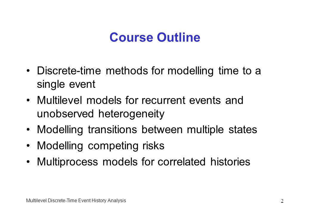 Course Outline Discrete-time methods for modelling time to a single event. Multilevel models for recurrent events and unobserved heterogeneity.