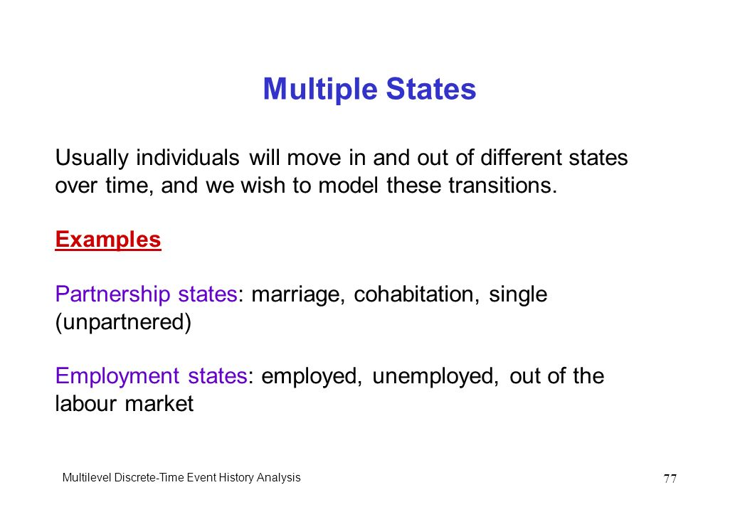 Multiple States Usually individuals will move in and out of different states. over time, and we wish to model these transitions.