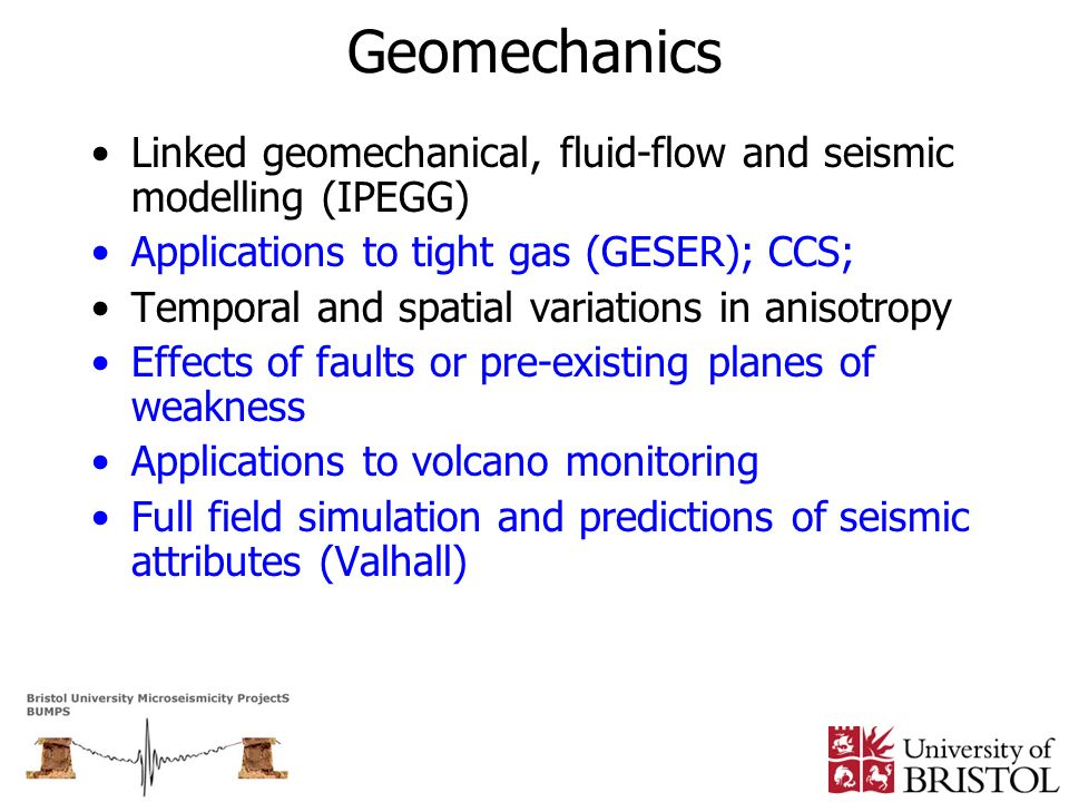 Geomechanics Linked geomechanical, fluid-flow and seismic modelling (IPEGG) Applications to tight gas (GESER); CCS;