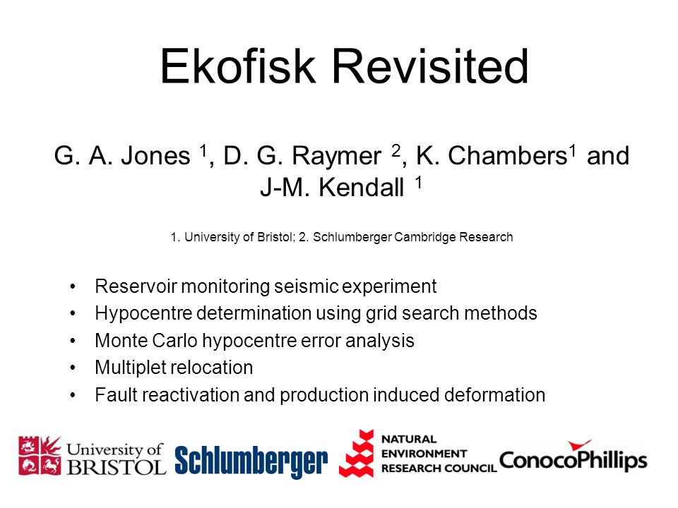 Ekofisk Revisited G. A. Jones 1, D. G. Raymer 2, K. Chambers1 and J-M. Kendall University of Bristol; 2. Schlumberger Cambridge Research.