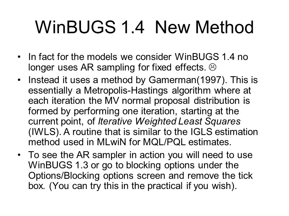 WinBUGS 1.4 New Method In fact for the models we consider WinBUGS 1.4 no longer uses AR sampling for fixed effects. 