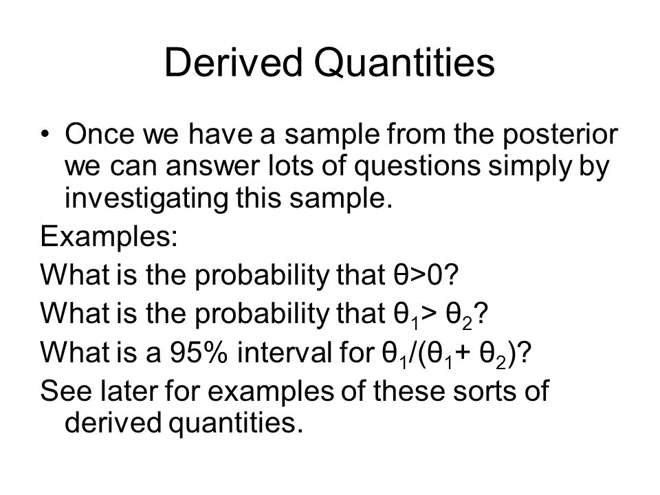 Derived Quantities Once we have a sample from the posterior we can answer lots of questions simply by investigating this sample.