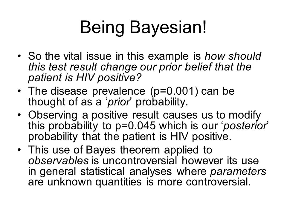 Being Bayesian! So the vital issue in this example is how should this test result change our prior belief that the patient is HIV positive