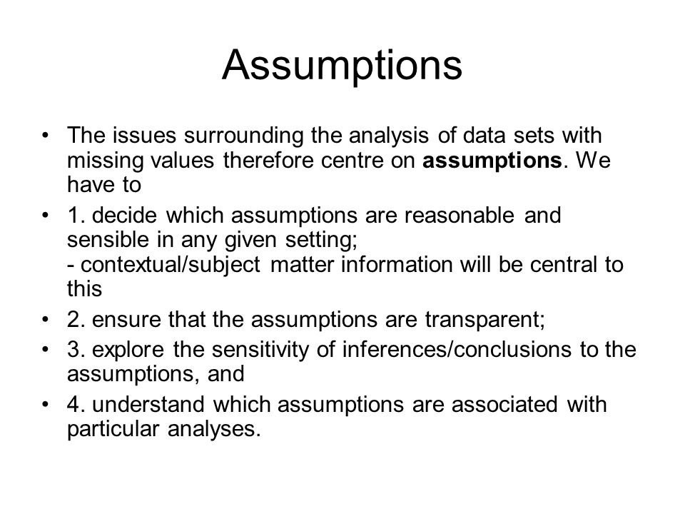 Assumptions The issues surrounding the analysis of data sets with missing values therefore centre on assumptions. We have to.