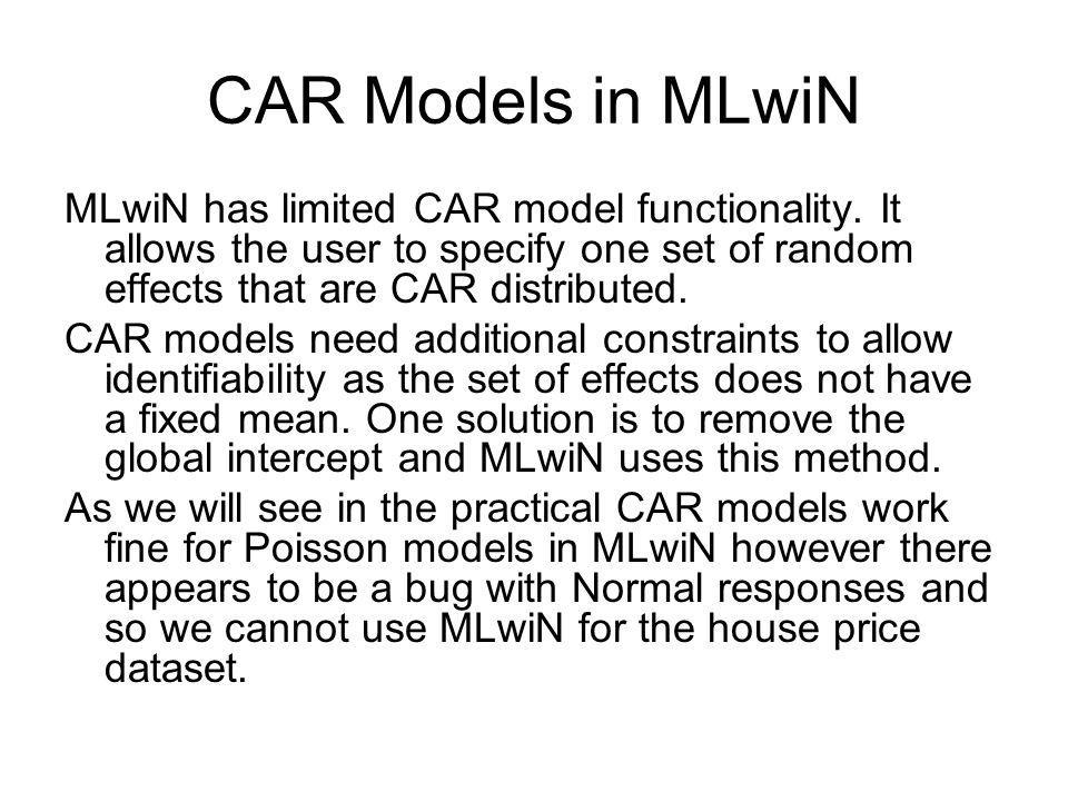 CAR Models in MLwiN MLwiN has limited CAR model functionality. It allows the user to specify one set of random effects that are CAR distributed.