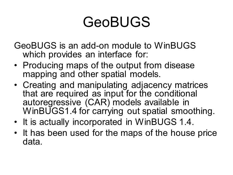 GeoBUGS GeoBUGS is an add-on module to WinBUGS which provides an interface for: