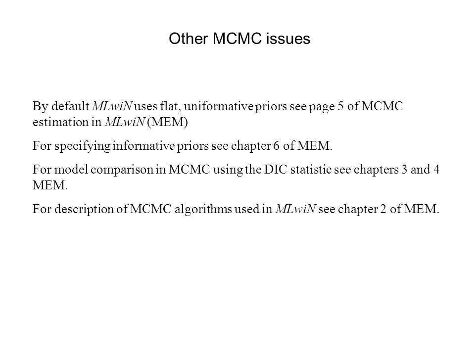 Other MCMC issues By default MLwiN uses flat, uniformative priors see page 5 of MCMC estimation in MLwiN (MEM)