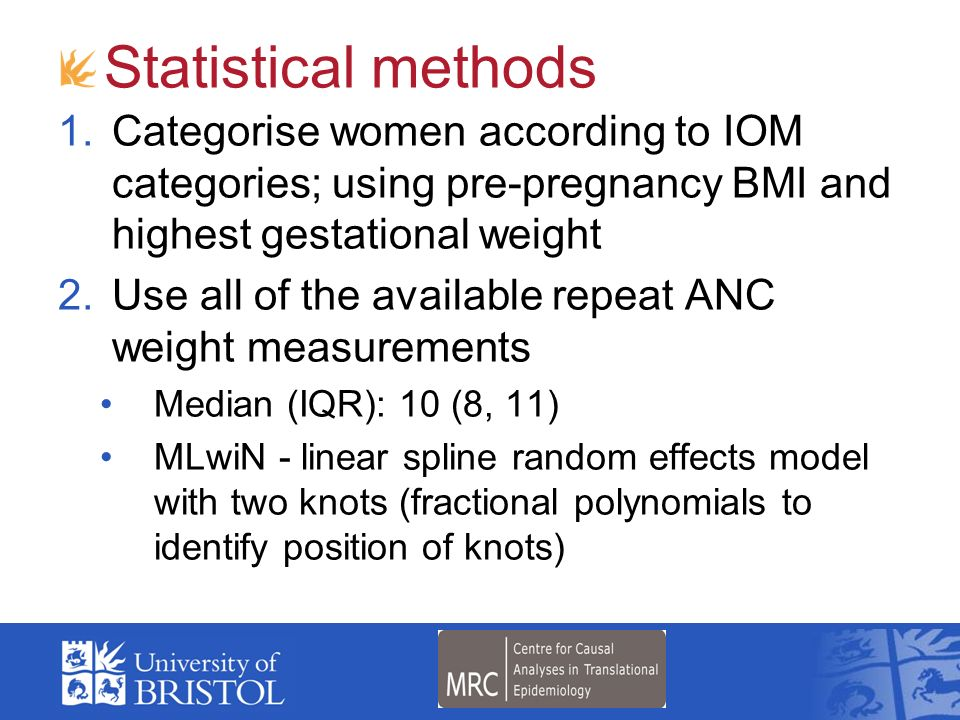 Statistical methods Categorise women according to IOM categories; using pre-pregnancy BMI and highest gestational weight.