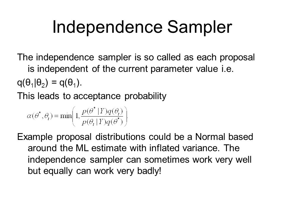 Independence Sampler The independence sampler is so called as each proposal is independent of the current parameter value i.e.