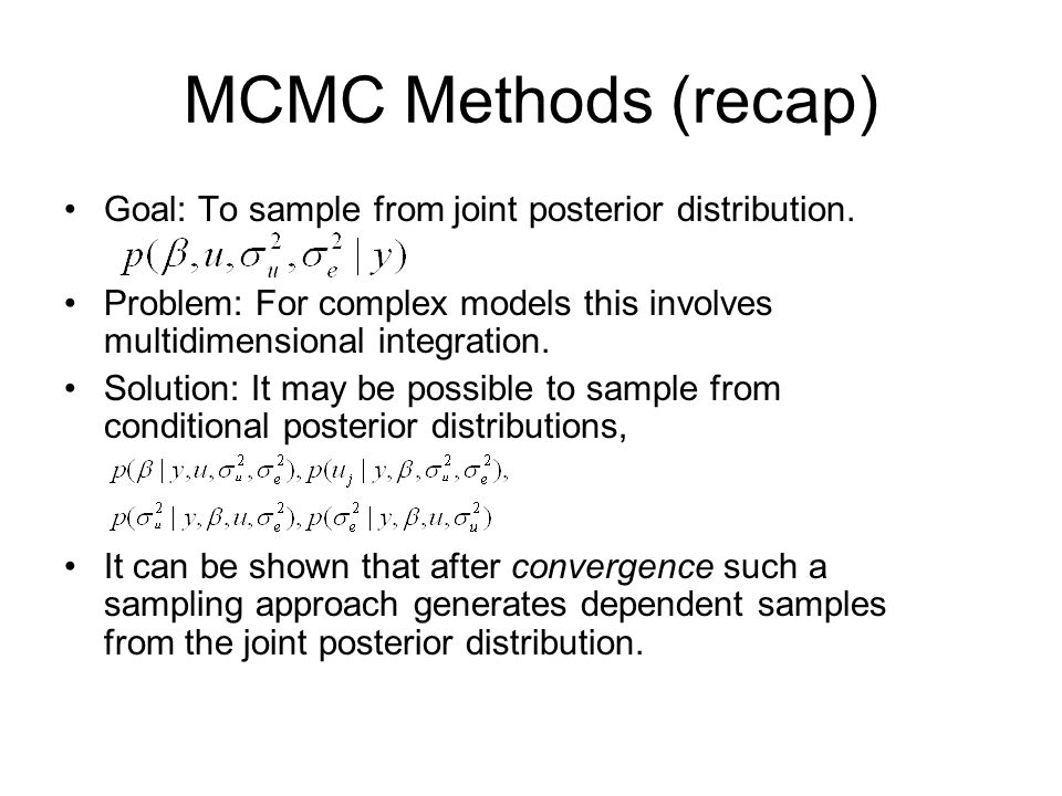 MCMC Methods (recap) Goal: To sample from joint posterior distribution. Problem: For complex models this involves multidimensional integration.