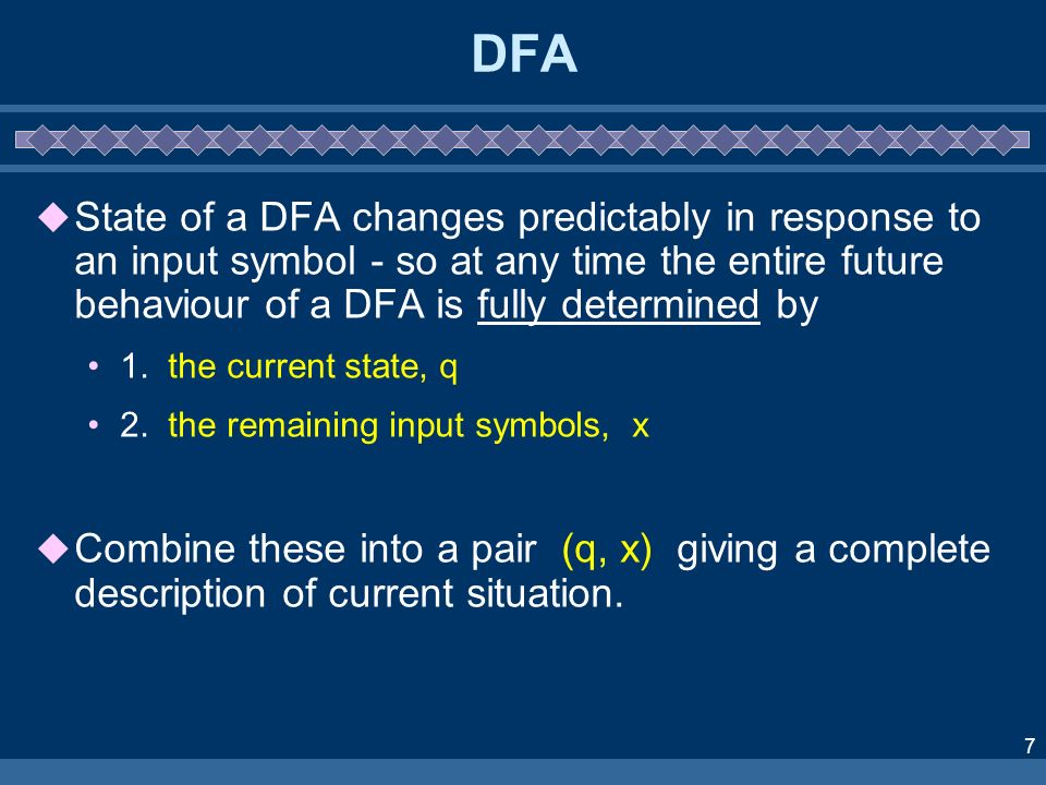 DFA State of a DFA changes predictably in response to an input symbol - so at any time the entire future behaviour of a DFA is fully determined by.