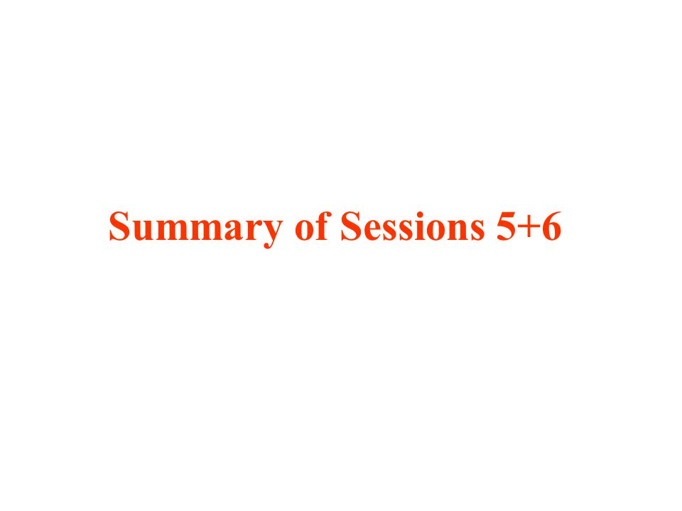 Summary of Sessions 5+6